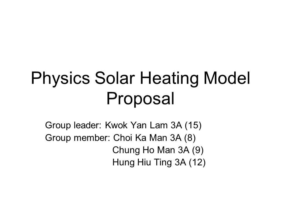Physics Solar Heating Model Proposal Group leader: Kwok Yan Lam 3A (15) Group member: Choi Ka Man 3A (8) Chung Ho Man 3A (9) Hung Hiu Ting 3A (12)