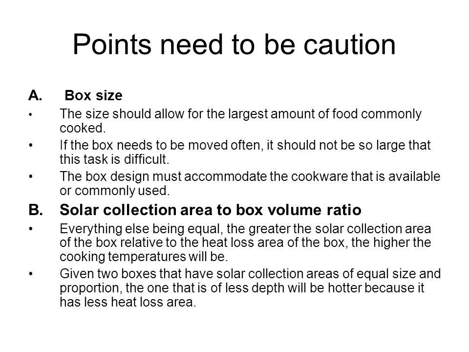 Points need to be caution C.Solar box cooker proportion A solar box cooker facing the noon sun should be longer in the east/west dimension to make better use of the reflector over a cooking period of several hours.