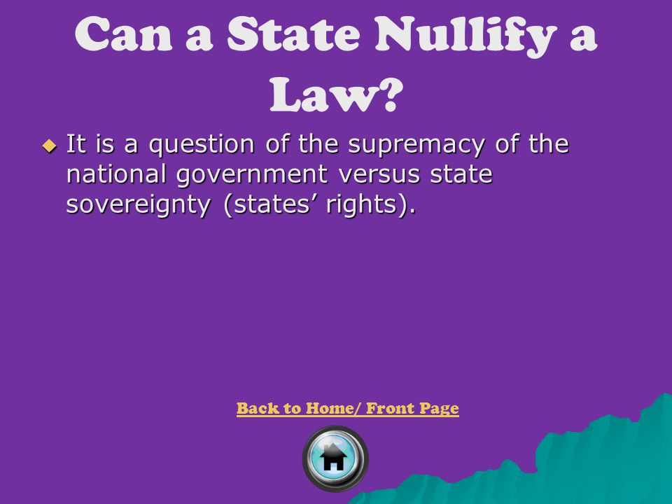 Can a State Nullify a Law?  It is a question of the supremacy of the national government versus state sovereignty (states' rights). Back to Home/ Fro
