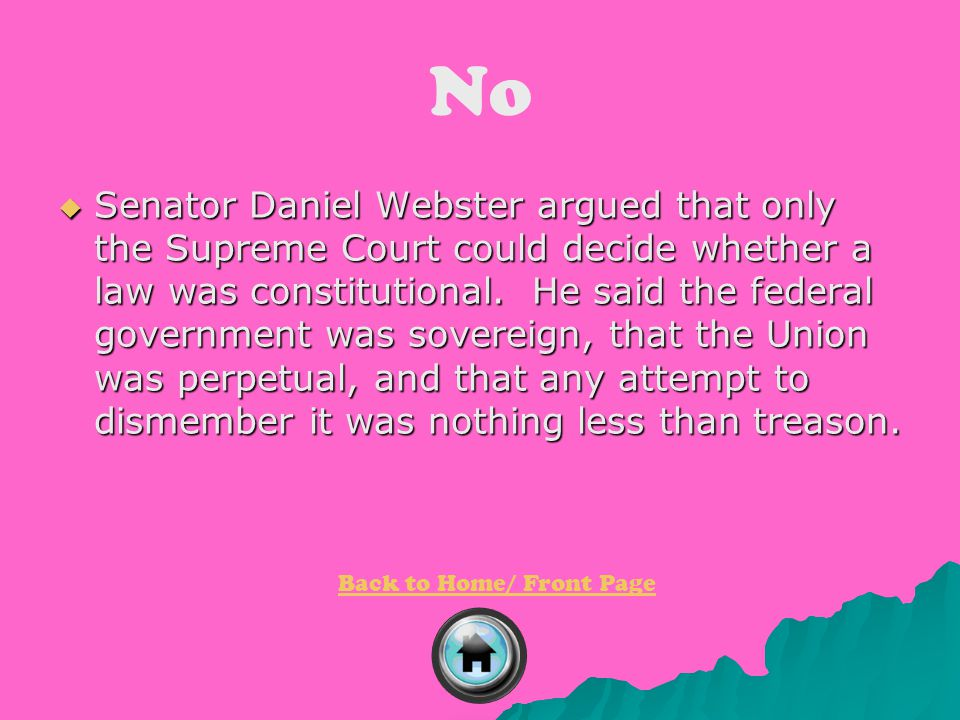 No  Senator Daniel Webster argued that only the Supreme Court could decide whether a law was constitutional. He said the federal government was sover