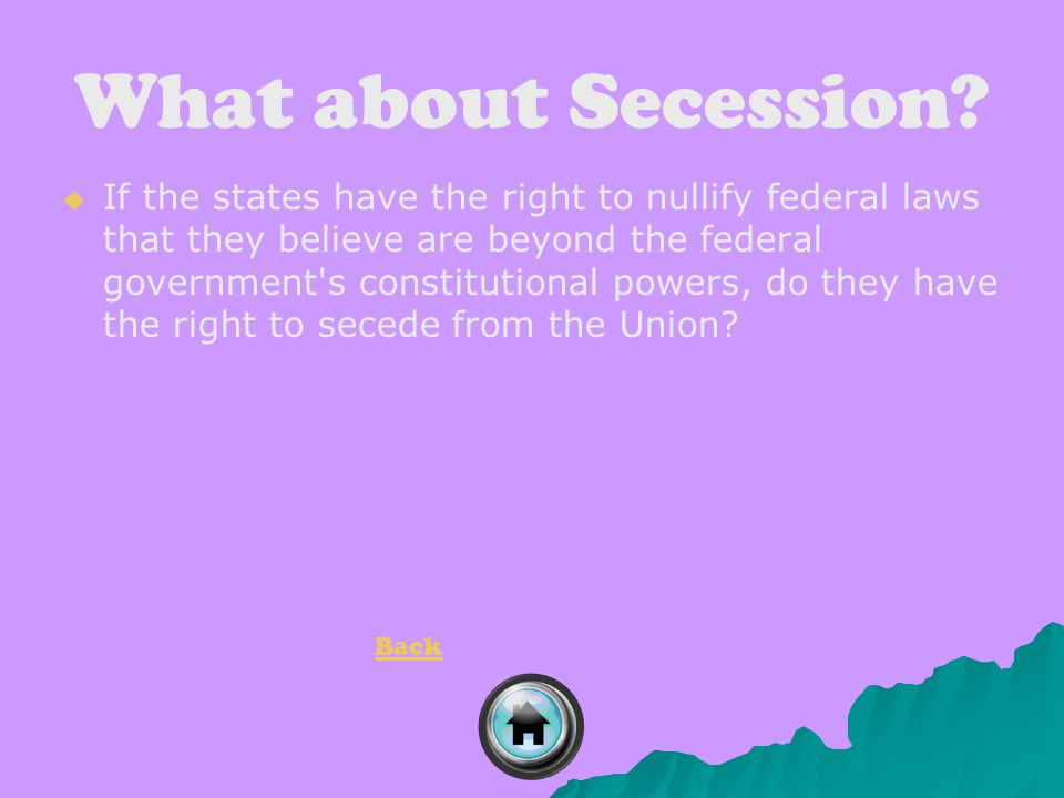 What about Secession?   If the states have the right to nullify federal laws that they believe are beyond the federal government's constitutional po