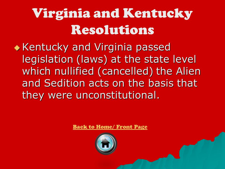 Virginia and Kentucky Resolutions  Kentucky and Virginia passed legislation (laws) at the state level which nullified (cancelled) the Alien and Sedit