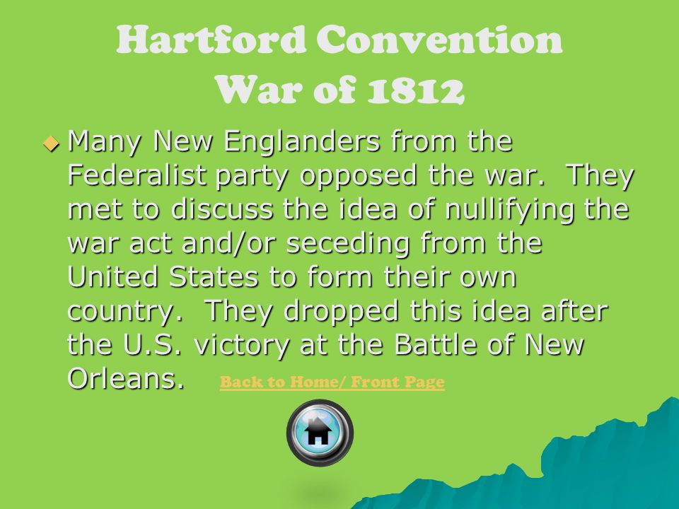 Hartford Convention War of 1812  Many New Englanders from the Federalist party opposed the war. They met to discuss the idea of nullifying the war ac