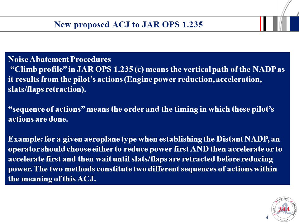 4 New proposed ACJ to JAR OPS 1.235 Noise Abatement Procedures Climb profile in JAR OPS 1.235 (c) means the vertical path of the NADP as it results from the pilot's actions (Engine power reduction, acceleration, slats/flaps retraction).