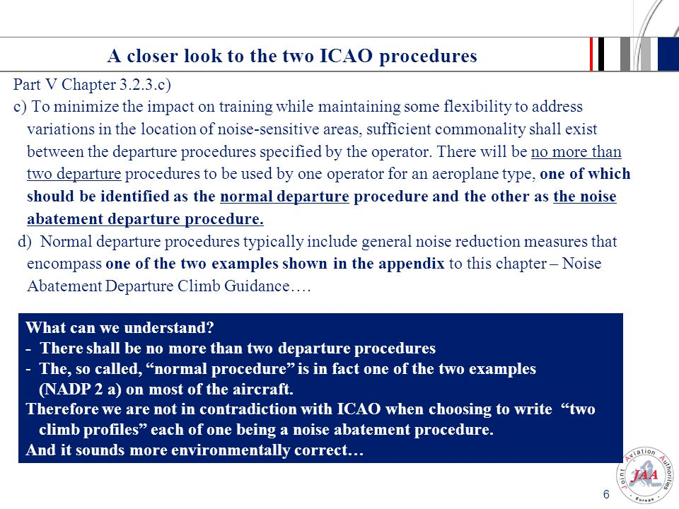 6 A closer look to the two ICAO procedures Part V Chapter 3.2.3.c) c) To minimize the impact on training while maintaining some flexibility to address variations in the location of noise-sensitive areas, sufficient commonality shall exist between the departure procedures specified by the operator.