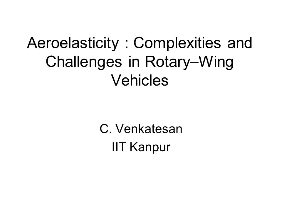 Aeroelasticity : Complexities and Challenges in Rotary–Wing Vehicles C. Venkatesan IIT Kanpur