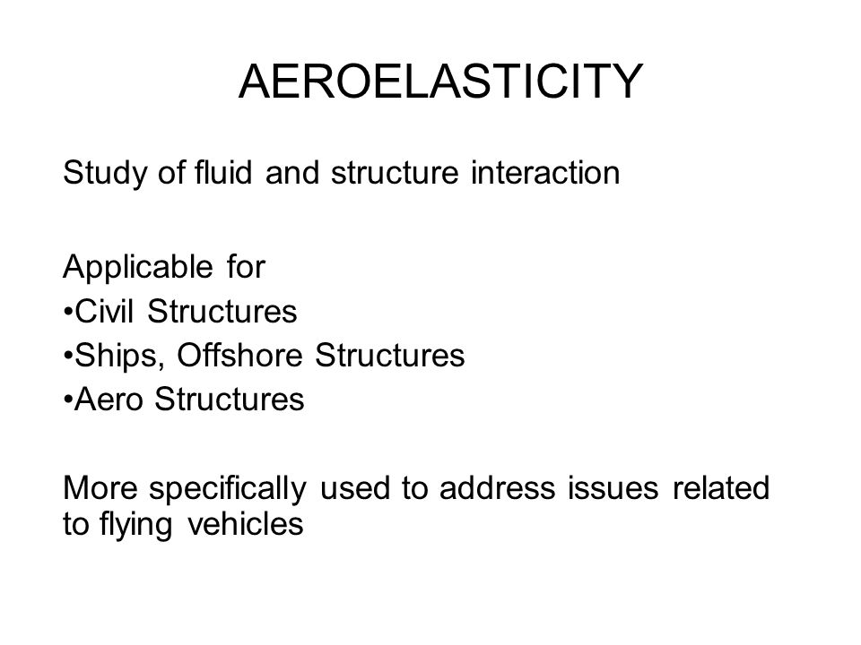 AEROELASTICITY Study of fluid and structure interaction Applicable for Civil Structures Ships, Offshore Structures Aero Structures More specifically u