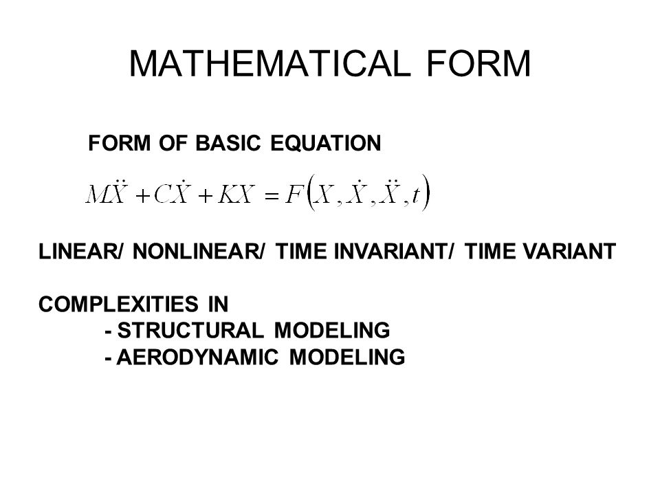 MATHEMATICAL FORM LINEAR/ NONLINEAR/ TIME INVARIANT/ TIME VARIANT COMPLEXITIES IN - STRUCTURAL MODELING - AERODYNAMIC MODELING FORM OF BASIC EQUATION