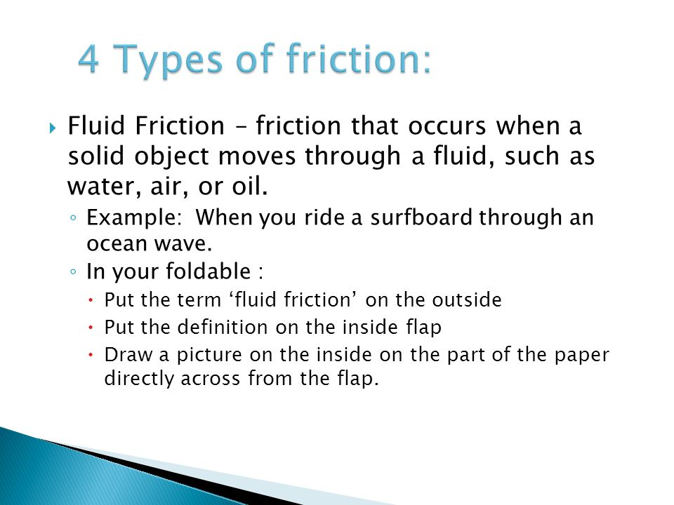  Fluid Friction – friction that occurs when a solid object moves through a fluid, such as water, air, or oil. ◦ Example: When you ride a surfboard th