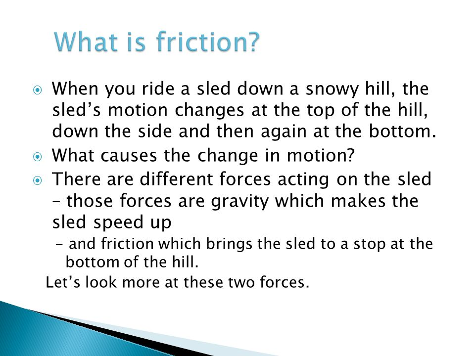  When you ride a sled down a snowy hill, the sled's motion changes at the top of the hill, down the side and then again at the bottom.  What causes