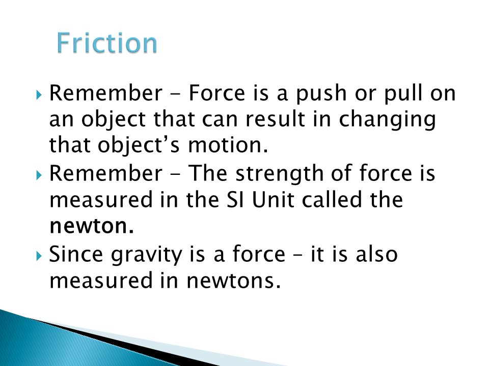  Remember - Force is a push or pull on an object that can result in changing that object's motion.  Remember - The strength of force is measured in
