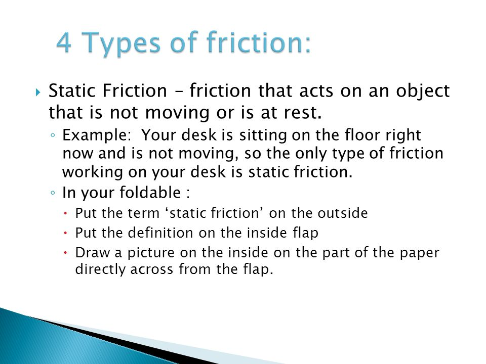  Static Friction – friction that acts on an object that is not moving or is at rest. ◦ Example: Your desk is sitting on the floor right now and is no
