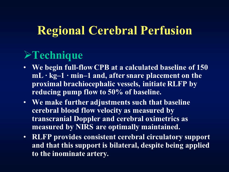 Regional Cerebral Perfusion  Technique We begin full-flow CPB at a calculated baseline of 150 mL · kg–1 · min–1 and, after snare placement on the pro