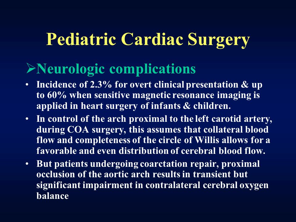 Pediatric Cardiac Surgery  Neurologic complications Incidence of 2.3% for overt clinical presentation & up to 60% when sensitive magnetic resonance i