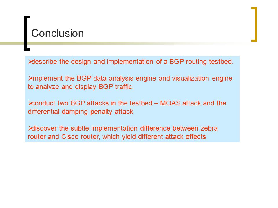 Conclusion  describe the design and implementation of a BGP routing testbed.