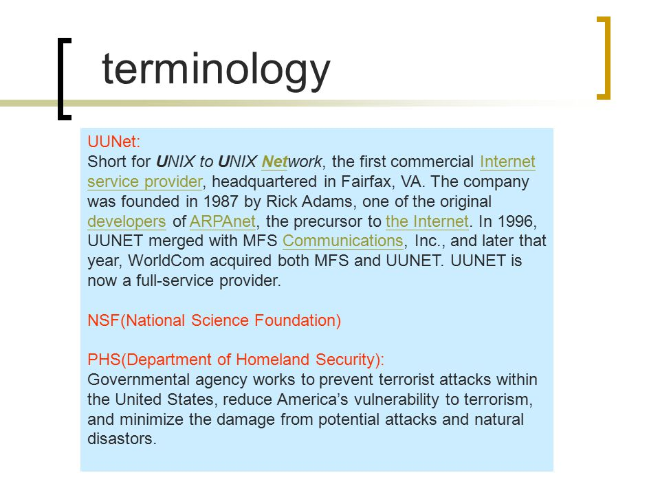 terminology UUNet: Short for UNIX to UNIX Network, the first commercial Internet service provider, headquartered in Fairfax, VA.