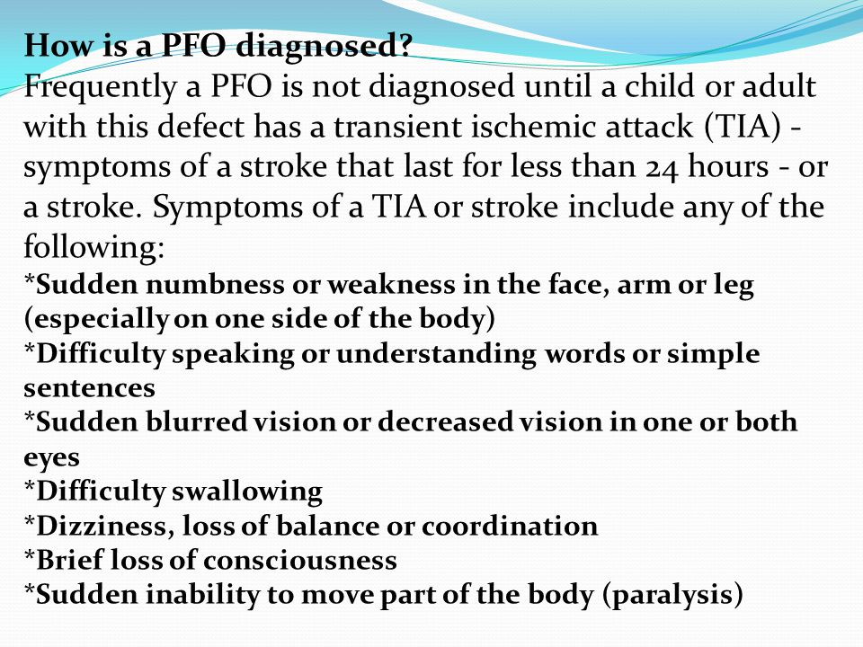 How is a PFO diagnosed? Frequently a PFO is not diagnosed until a child or adult with this defect has a transient ischemic attack (TIA) - symptoms of