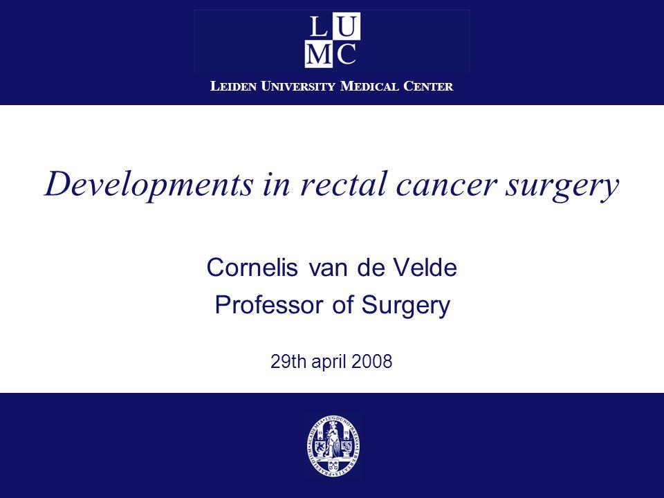 Cornelis van de Velde Professor of Surgery 29th april 2008 Developments in rectal cancer surgery L EIDEN U NIVERSITY M EDICAL C ENTER