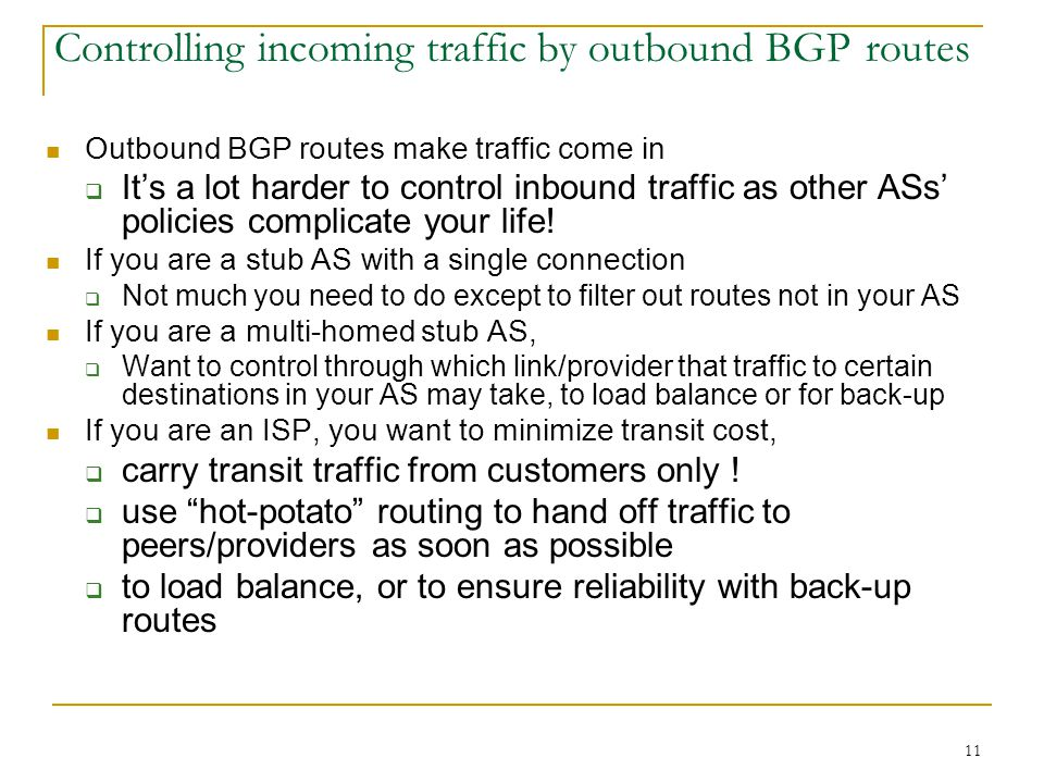 11 Controlling incoming traffic by outbound BGP routes Outbound BGP routes make traffic come in  It's a lot harder to control inbound traffic as other ASs' policies complicate your life.