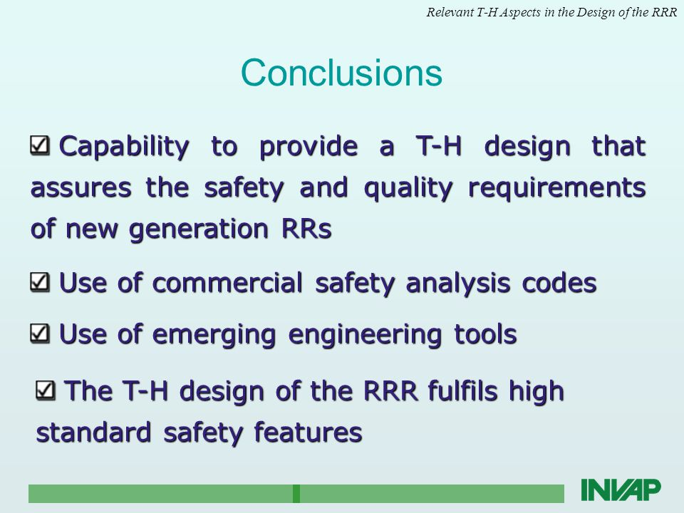 Conclusions Relevant T-H Aspects in the Design of the RRR Use of commercial safety analysis codes Use of commercial safety analysis codes Capability to provide a T-H design that assures the safety and quality requirements of new generation RRs Capability to provide a T-H design that assures the safety and quality requirements of new generation RRs Use of emerging engineering tools Use of emerging engineering tools The T-H design of the RRR fulfils high standard safety features The T-H design of the RRR fulfils high standard safety features