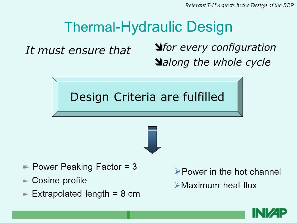 Thermal -Hydraulic Design It must ensure that Relevant T-H Aspects in the Design of the RRR Power Peaking Factor = 3 Cosine profile Extrapolated length = 8 cm  Power in the hot channel  Maximum heat flux î for every configuration î along the whole cycle Design Criteria are fulfilled