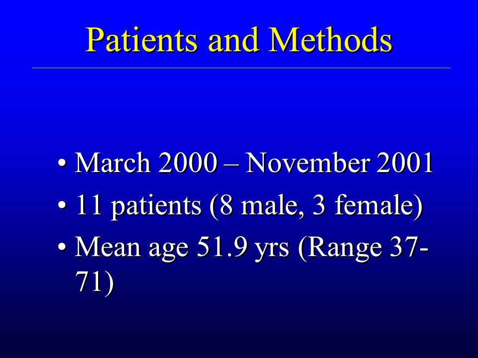Patients and Methods March 2000 – November 2001 11 patients (8 male, 3 female) Mean age 51.9 yrs (Range 37- 71) March 2000 – November 2001 11 patients