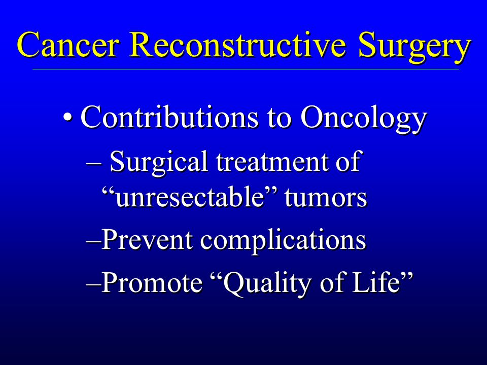Cancer Reconstructive Surgery Unique considerations: – Limited survival – Often more elderly – Other therapies involved Reliability is essential Unique considerations: – Limited survival – Often more elderly – Other therapies involved Reliability is essential Reconstruction must not interfere with cancer treatment.