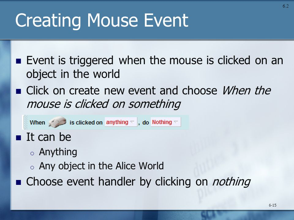 Creating Mouse Event Event is triggered when the mouse is clicked on an object in the world Click on create new event and choose When the mouse is clicked on something It can be o Anything o Any object in the Alice World Choose event handler by clicking on nothing 6-15 6.2