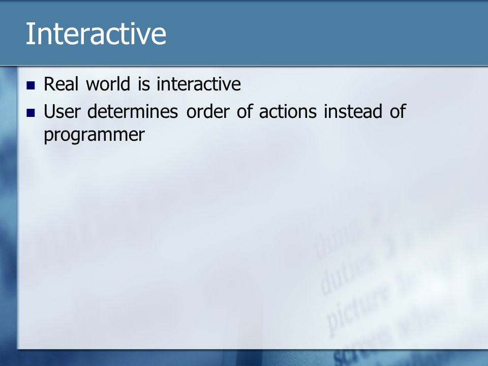 Interactive Real world is interactive User determines order of actions instead of programmer