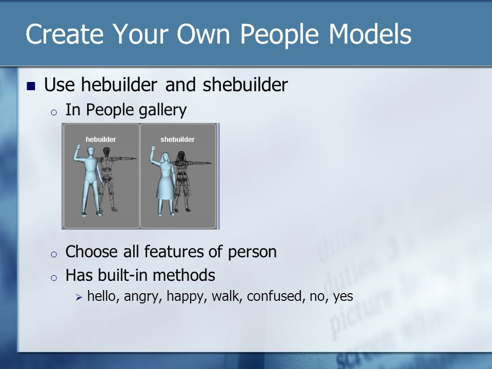 Create Your Own People Models Use hebuilder and shebuilder o In People gallery o Choose all features of person o Has built-in methods  hello, angry, happy, walk, confused, no, yes