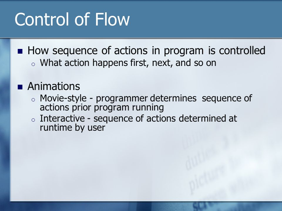 Control of Flow How sequence of actions in program is controlled o What action happens first, next, and so on Animations o Movie-style - programmer determines sequence of actions prior program running o Interactive - sequence of actions determined at runtime by user