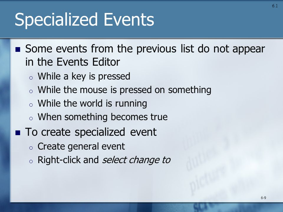 Specialized Events Some events from the previous list do not appear in the Events Editor o While a key is pressed o While the mouse is pressed on something o While the world is running o When something becomes true To create specialized event o Create general event o Right-click and select change to 6-9 6.1