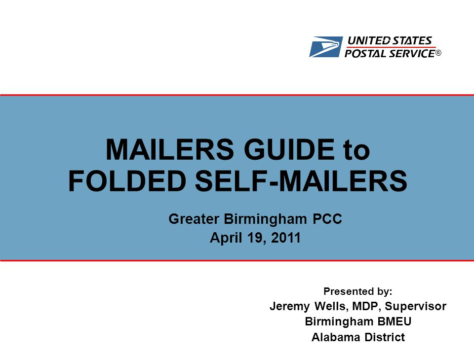 ® Presented by: Jeremy Wells, MDP, Supervisor Birmingham BMEU Alabama District MAILERS GUIDE to FOLDED SELF-MAILERS Greater Birmingham PCC April 19, 2