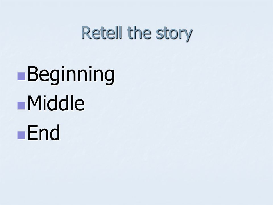 Retell the story Beginning Beginning Middle Middle End End
