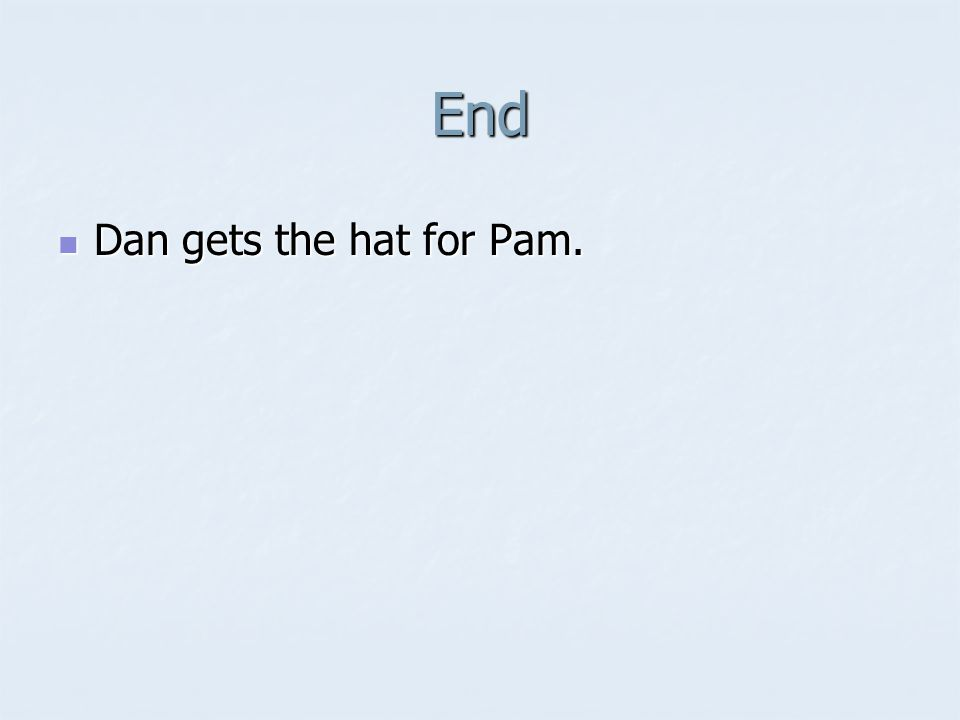 End Dan gets the hat for Pam. Dan gets the hat for Pam.