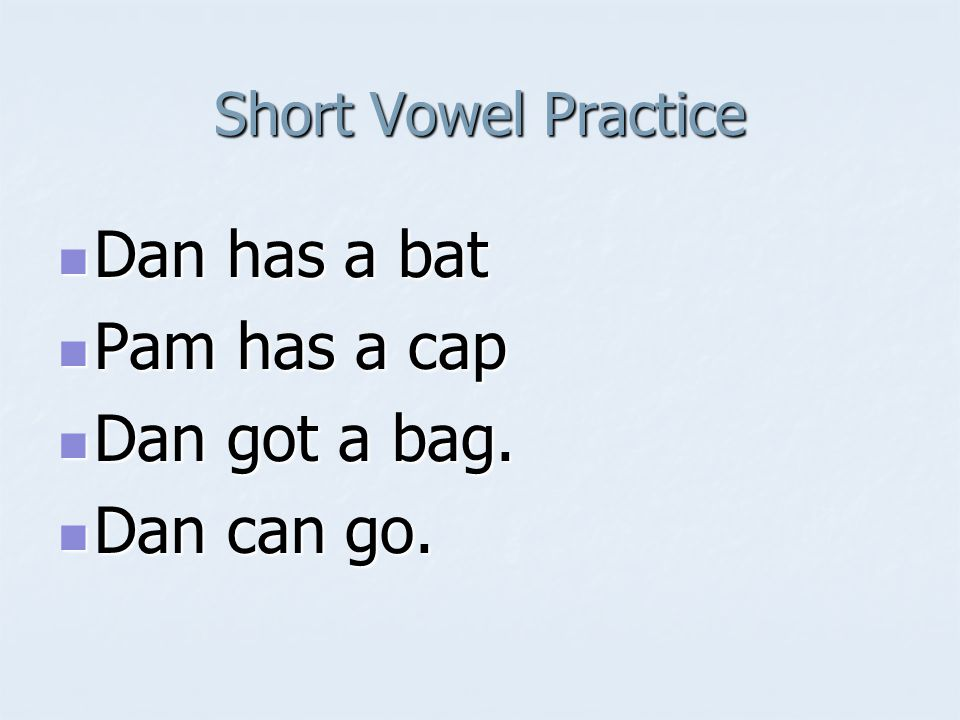 Short Vowel Practice Dan has a bat Dan has a bat Pam has a cap Pam has a cap Dan got a bag.