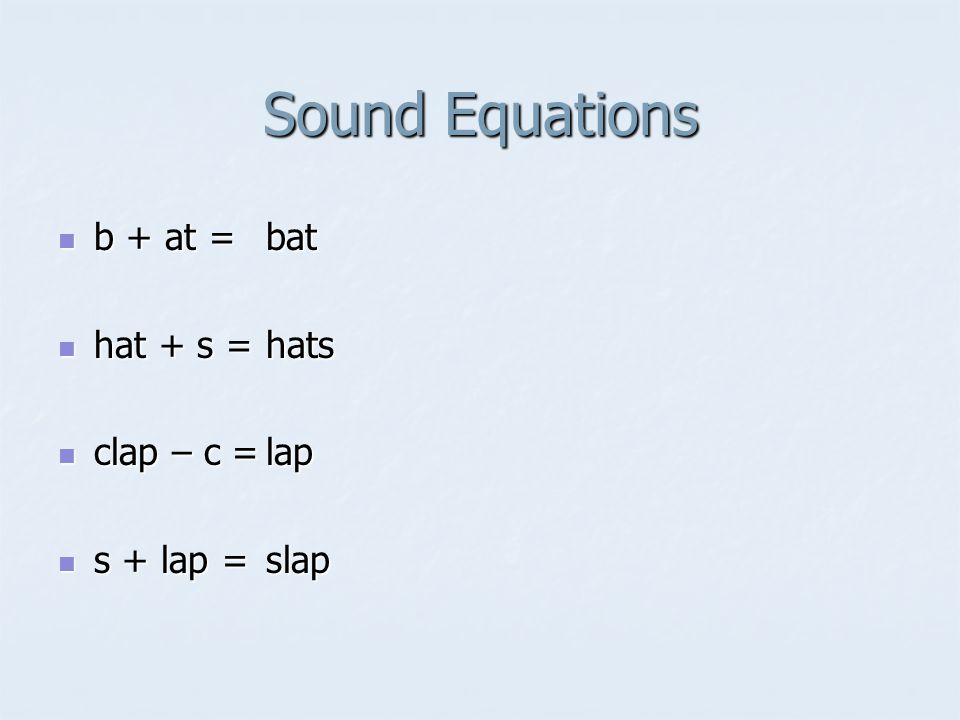 Sound Equations b + at = b + at = hat + s = hat + s = clap – c = clap – c = s + lap = s + lap =bathatslapslap