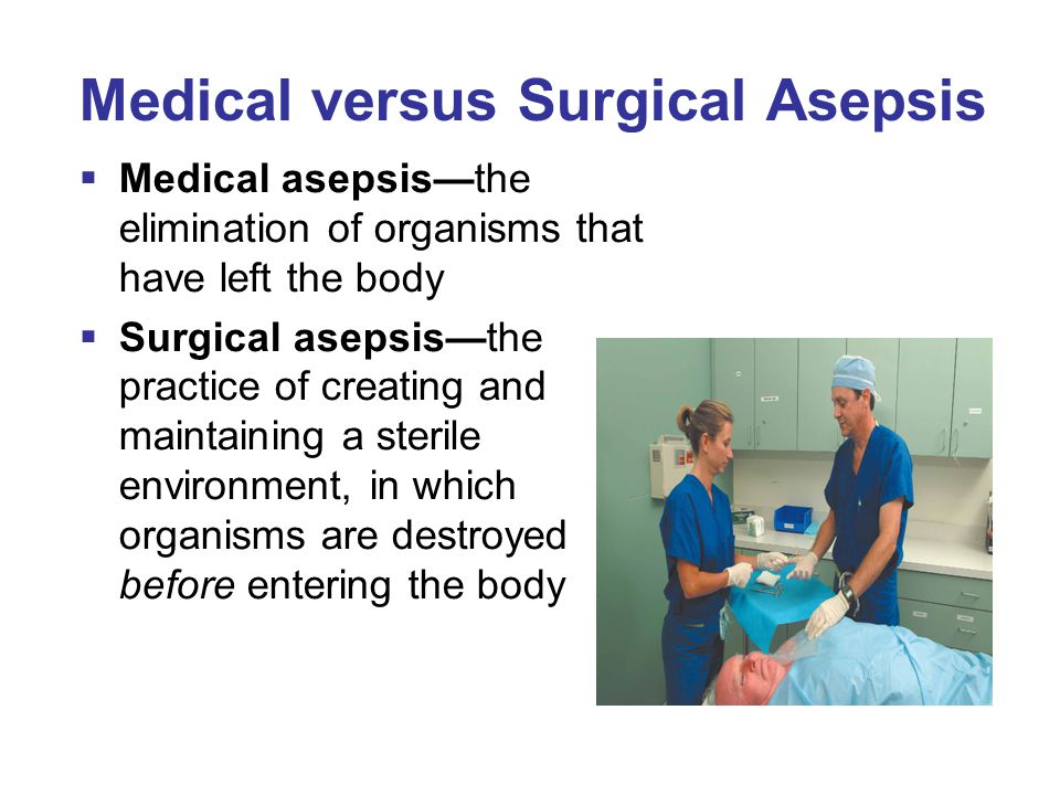 Medical versus Surgical Asepsis Medical Asepsis Surgical Asepsis Clean technique usedSterile technique used Controls microorganismsAbsence of microorganisms Basic hand hygiene usedSurgical scrub performed Clean equipment and supplies Sterile equipment and supplies Clean fieldSterile field
