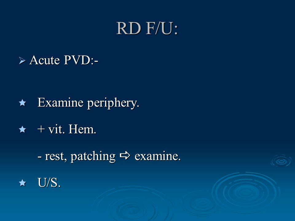 RD F/U:  Examine periphery.  + vit. Hem. - rest, patching  examine. - rest, patching  examine.  U/S.  Acute PVD:-