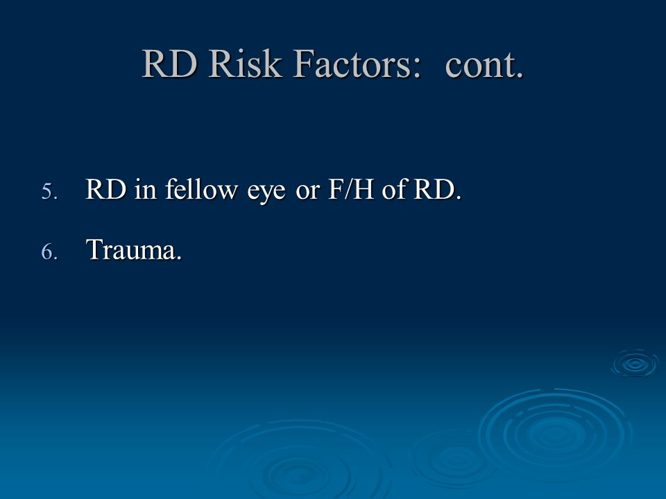 RD Risk Factors: cont. 5. RD in fellow eye or F/H of RD. 6. Trauma.