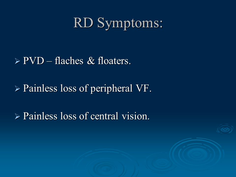 RD Symptoms:  PVD – flaches & floaters.  Painless loss of peripheral VF.