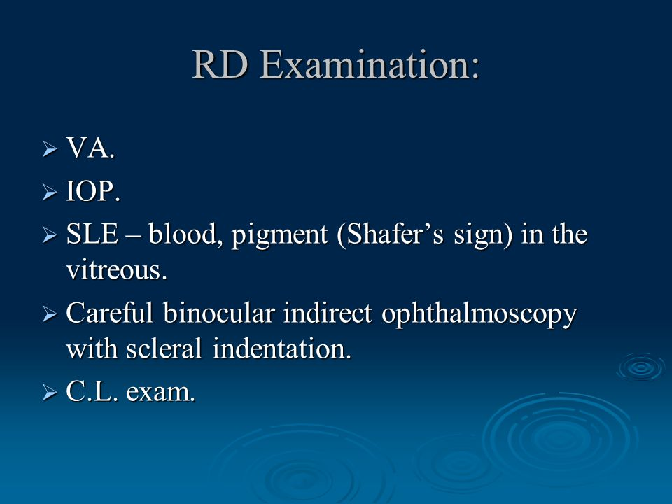RD Examination:  VA.  IOP.  SLE – blood, pigment (Shafer's sign) in the vitreous.