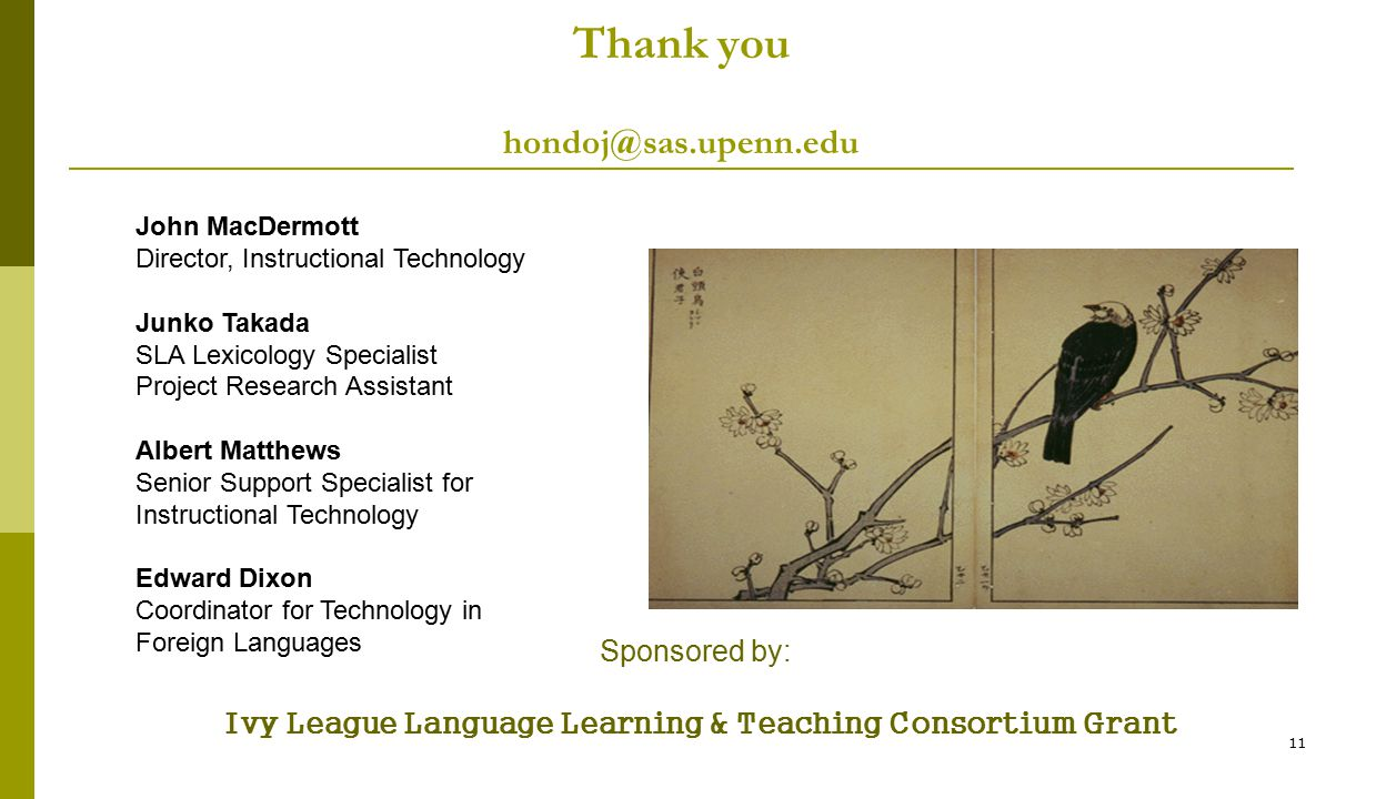 11 Thank you hondoj@sas.upenn.edu Sponsored by: Ivy League Language Learning & Teaching Consortium Grant John MacDermott Director, Instructional Technology Junko Takada SLA Lexicology Specialist Project Research Assistant Albert Matthews Senior Support Specialist for Instructional Technology Edward Dixon Coordinator for Technology in Foreign Languages