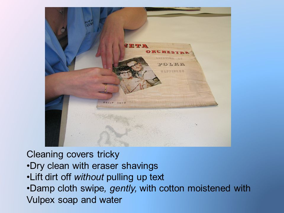 Cleaning covers tricky Dry clean with eraser shavings Lift dirt off without pulling up text Damp cloth swipe, gently, with cotton moistened with Vulpex soap and water