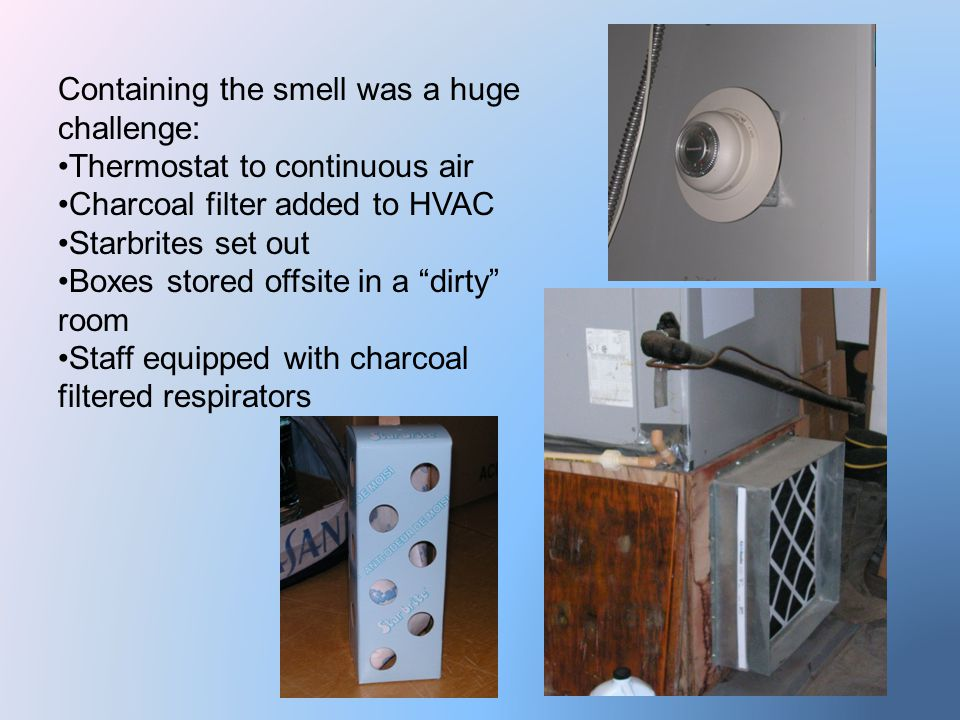 Containing the smell was a huge challenge: Thermostat to continuous air Charcoal filter added to HVAC Starbrites set out Boxes stored offsite in a dirty room Staff equipped with charcoal filtered respirators
