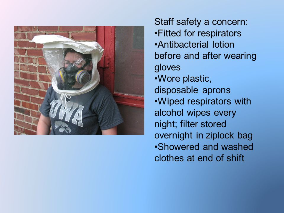 Staff safety a concern: Fitted for respirators Antibacterial lotion before and after wearing gloves Wore plastic, disposable aprons Wiped respirators with alcohol wipes every night; filter stored overnight in ziplock bag Showered and washed clothes at end of shift