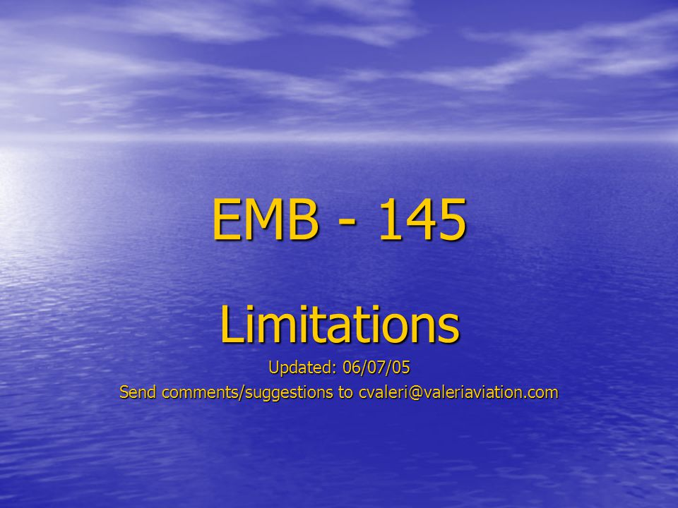 EMB - 145 Limitations Updated: 06/07/05 Send comments/suggestions to cvaleri@valeriaviation.com