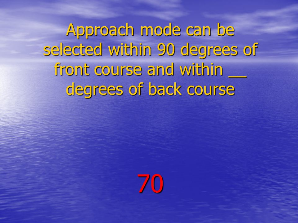 Approach mode can be selected within 90 degrees of front course and within __ degrees of back course 70
