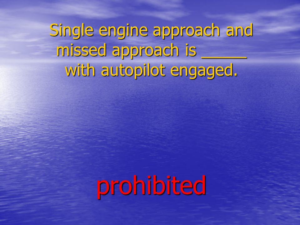 Single engine approach and missed approach is _____ with autopilot engaged. prohibited