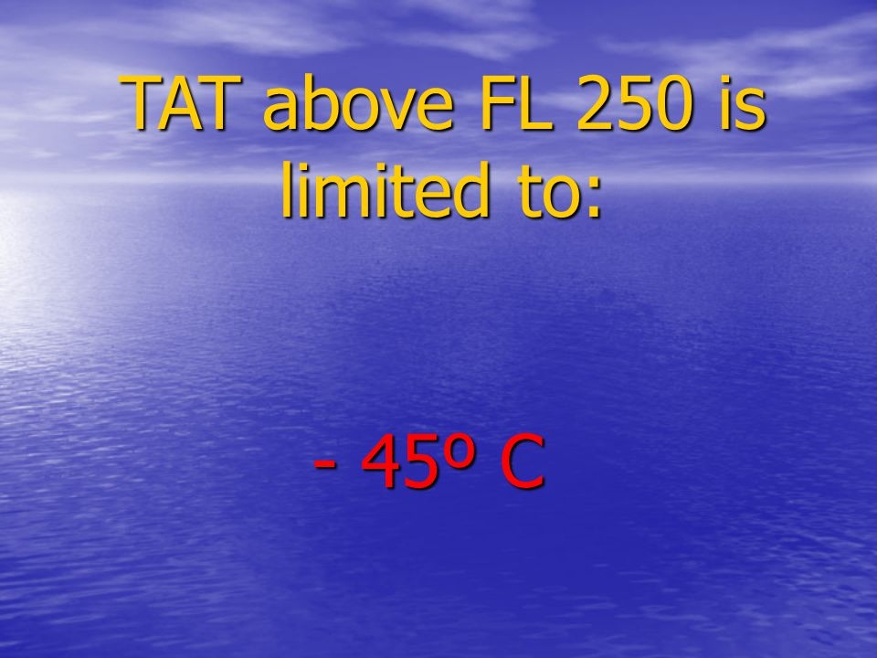 TAT above FL 250 is limited to: - 45º C